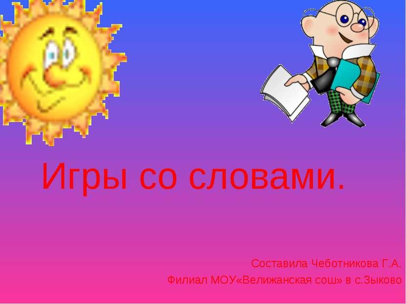 Игры со словами. Составила Чеботникова Г.А. Филиал МОУ«Велижанская сош» в с.З...