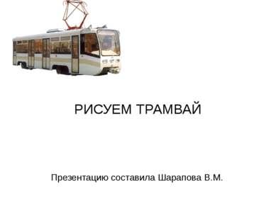 Презентацию составила Шарапова В.М. РИСУЕМ ТРАМВАЙ
