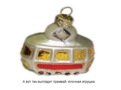 А вот так выглядит трамвай- ёлочная игрушка