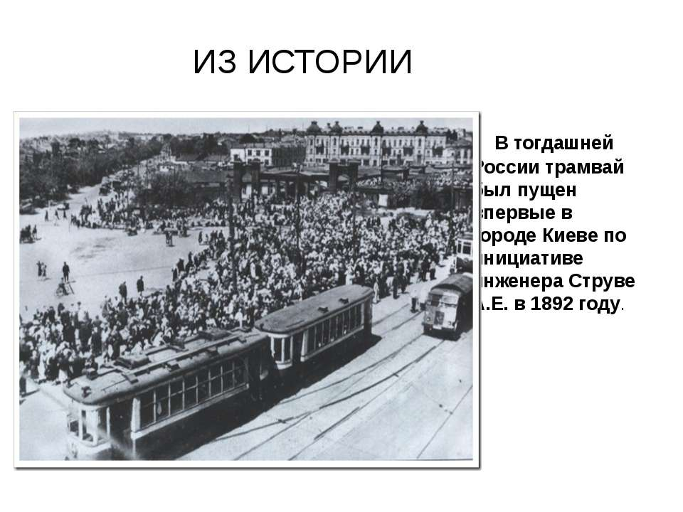 ИЗ ИСТОРИИ В тогдашней России трамвай был пущен впервые в городе Киеве по ини...