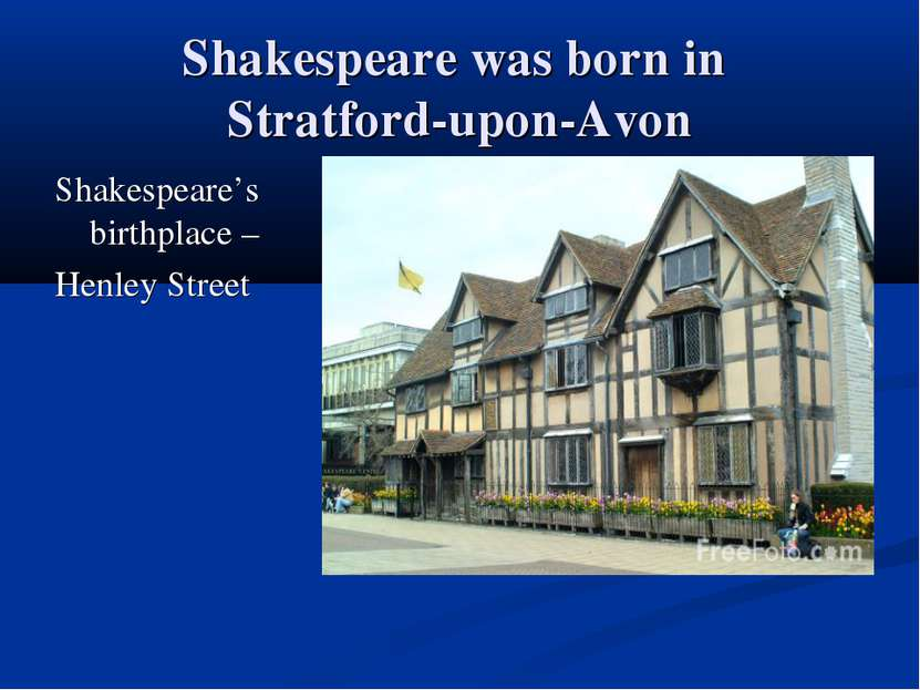 Shakespeare was born in Stratford-upon-Avon Shakespeare's birthplace – Henley...