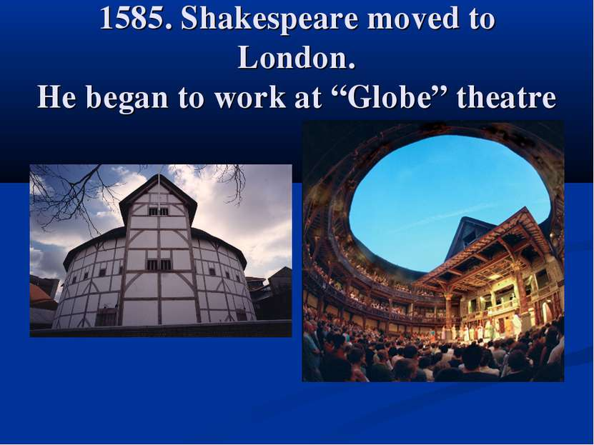 "1585. Shakespeare moved to London. He began to work at ""Globe"" theatre"