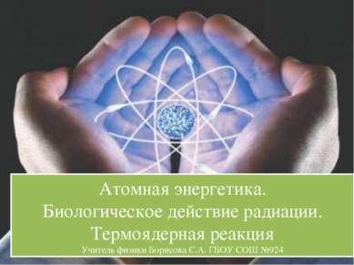 Атомная энергетика. Биологическое действие радиации. Термоядерная реакция Учи...