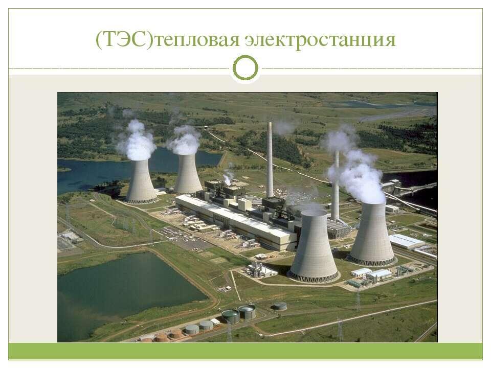 (ТЭС)тепловая электростанция