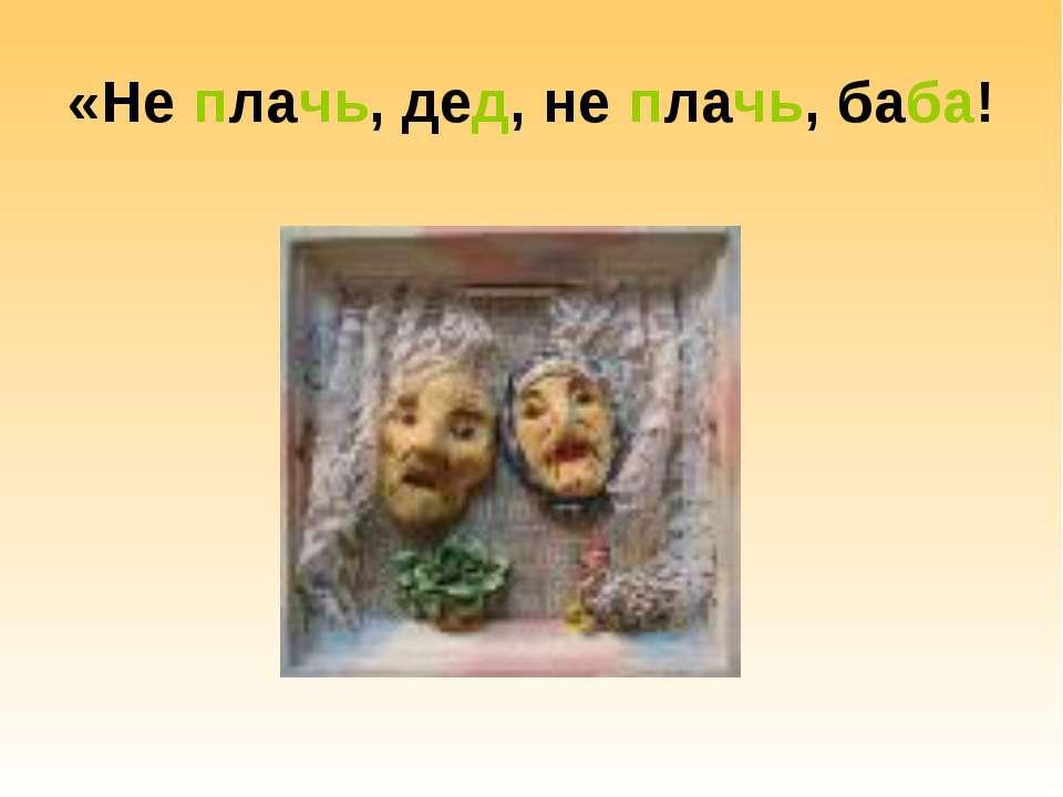 «Не плачь, дед, не плачь, баба!