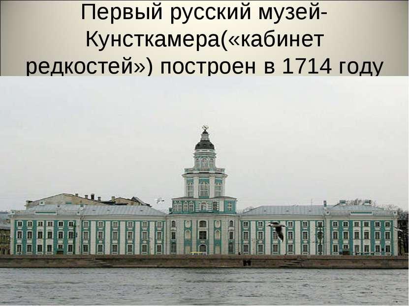 Первый русский музей-Кунсткамера(«кабинет редкостей») построен в 1714 году