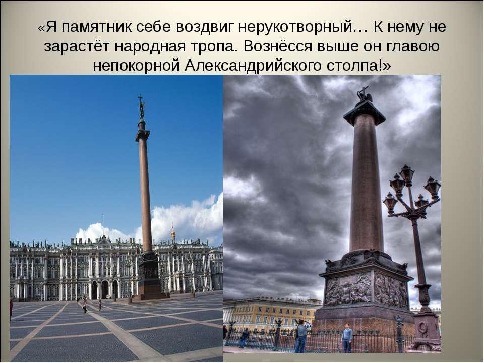 «Я памятник себе воздвиг нерукотворный… К нему не зарастёт народная тропа. Во...