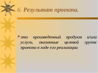 6. Результат проекта. это произведенный продукт и/или услуги, оказанные целев...