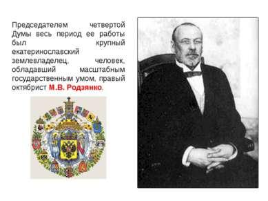 Председателем четвертой Думы весь период ее работы был крупный екатеринославс...