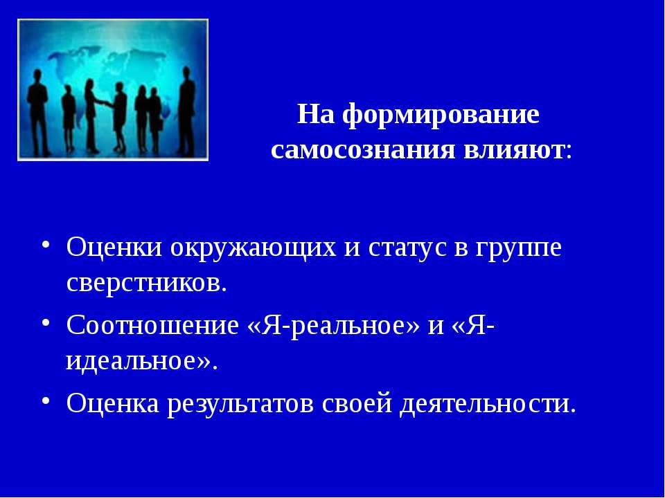 На формирование самосознания влияют: Оценки окружающих и статус в группе свер...
