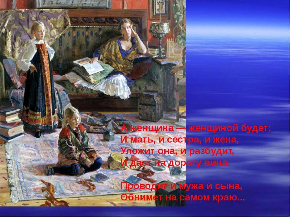 А женщина — женщиной будет: И мать, и сестра, и жена, Уложит она, и разбудит,...