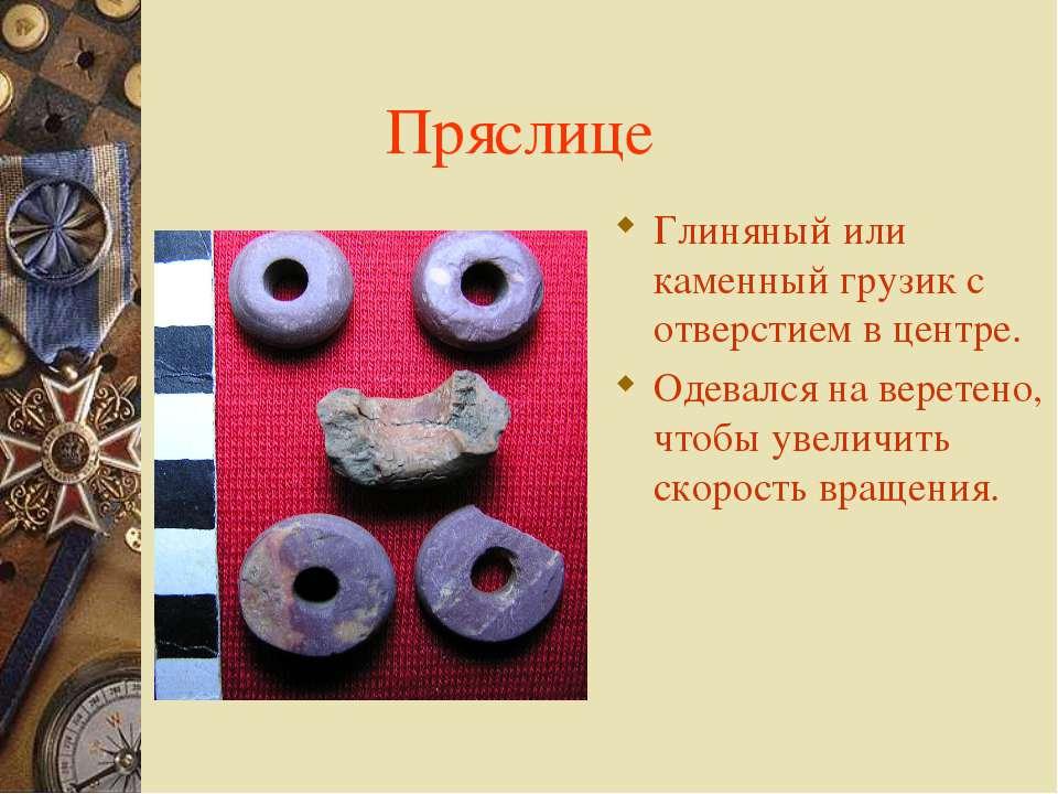 Пряслице Глиняный или каменный грузик с отверстием в центре. Одевался на вере...