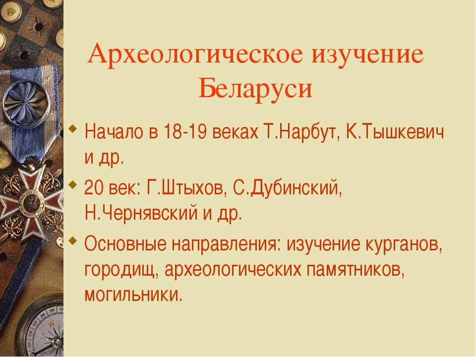 Археологическое изучение Беларуси Начало в 18-19 веках Т.Нарбут, К.Тышкевич и...