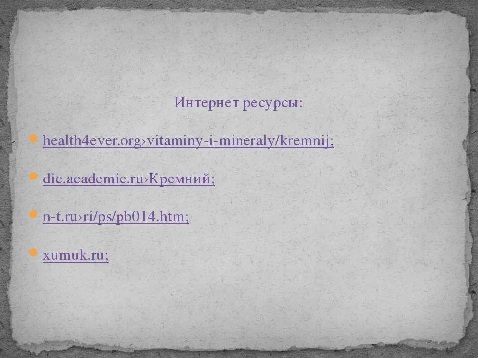 Интернет ресурсы: health4ever.org›vitaminy-i-mineraly/kremnij; dic.academic.r...