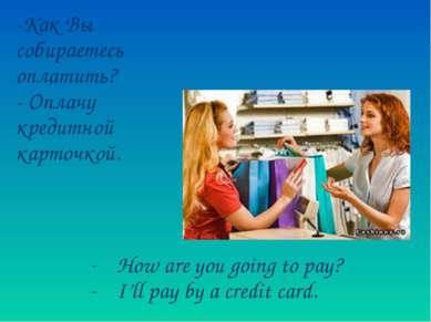 -Как Вы собираетесь оплатить? - Оплачу кредитной карточкой. How are you going...