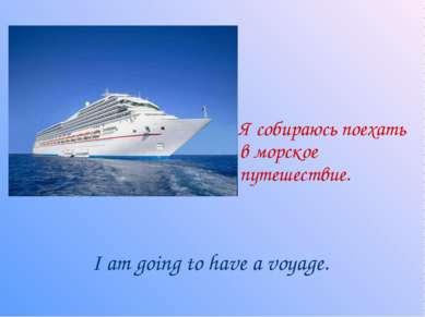Я собираюсь поехать в морское путешествие. I am going to have a voyage.