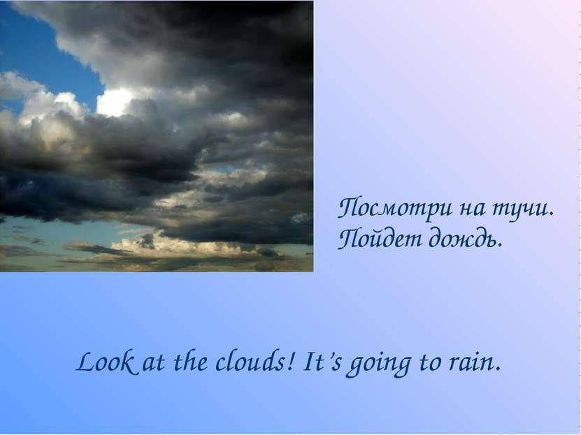 Посмотри на тучи. Пойдет дождь. Look at the clouds! It's going to rain.