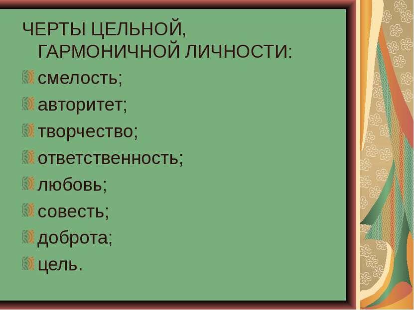 ЧЕРТЫ ЦЕЛЬНОЙ, ГАРМОНИЧНОЙ ЛИЧНОСТИ: смелость; авторитет; творчество; ответст...