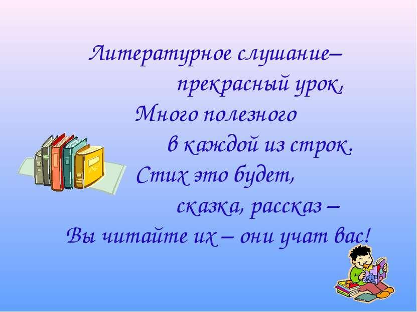 Литературное слушание– прекрасный урок, Много полезного в каждой из строк. Ст...