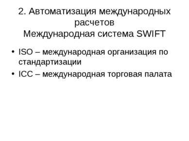 2. Автоматизация международных расчетов Международная система SWIFT ISO – меж...
