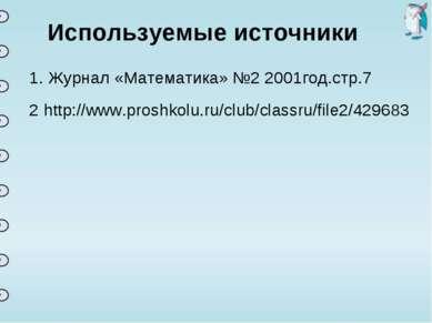 Используемые источники 1. Журнал «Математика» №2 2001год.стр.7 http://www.pro...