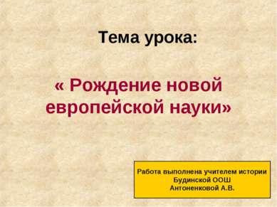 Тема урока: « Рождение новой европейской науки» Работа выполнена учителем ист...