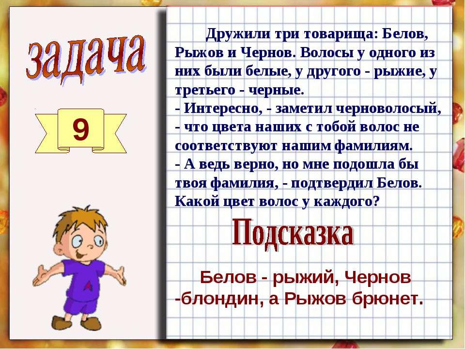 9 Дружили три товарища: Белов, Рыжов и Чернов. Волосы у одного из них были бе...
