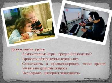 Цели и задачи урока: Компьютерные игры - вредно или полезно? Провести обзор к...
