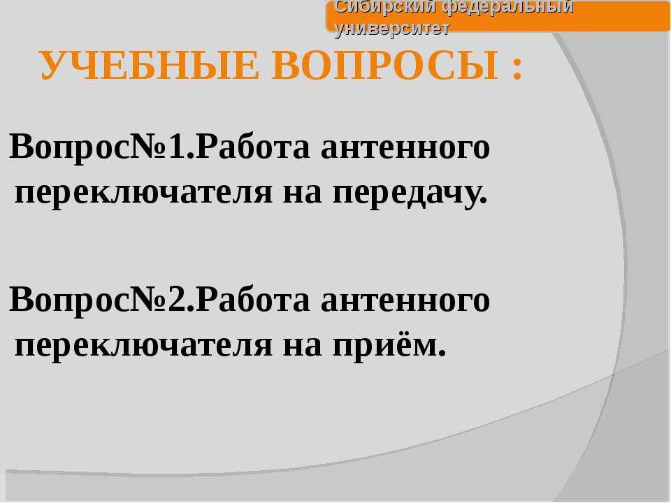 УЧЕБНЫЕ ВОПРОСЫ : Вопрос№1.Работа антенного переключателя на передачу. Вопрос...