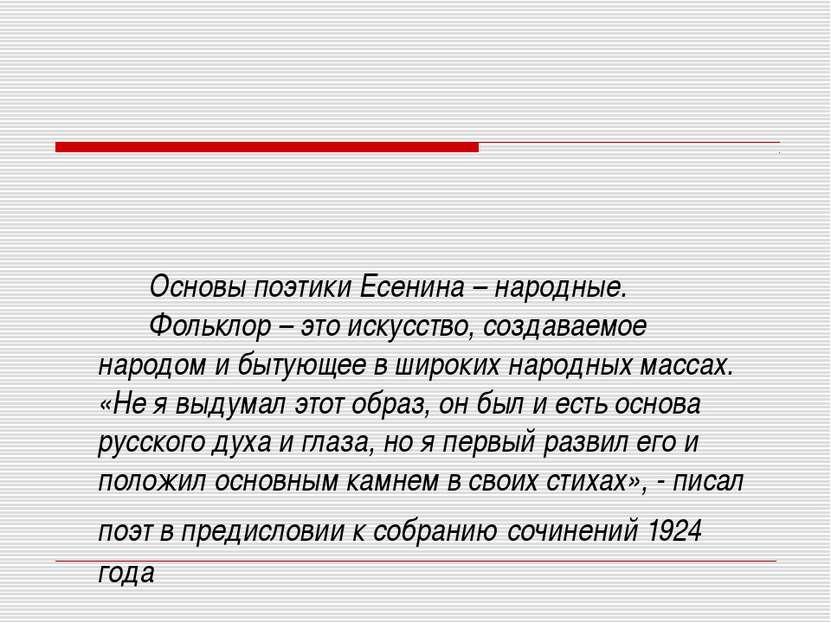 Основы поэтики Есенина – народные. Фольклор – это искусство, создаваемое наро...