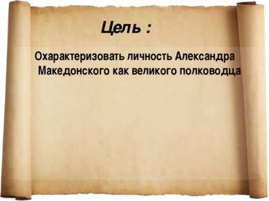Цель : Охарактеризовать личность Александра Македонского как великого полководца