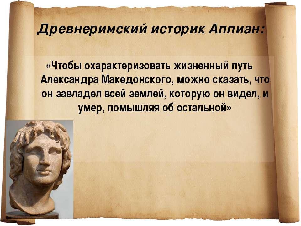 Древнеримский историк Аппиан: «Чтобы охарактеризовать жизненный путь Александ...