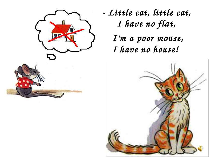 - Little cat, little cat, I have no flat, I'm a poor mouse, I have no house!