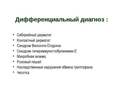 Дифференциальный диагноз : Себорейный дерматит Контактный дерматит Синдром Ви...