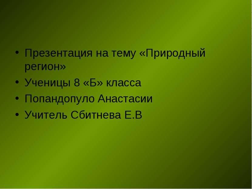 Презентация на тему «Природный регион» Ученицы 8 «Б» класса Попандопуло Анаст...