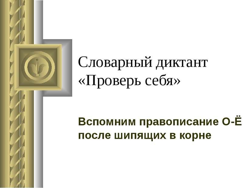 Словарный диктант «Проверь себя» Вспомним правописание О-Ё после шипящих в корне