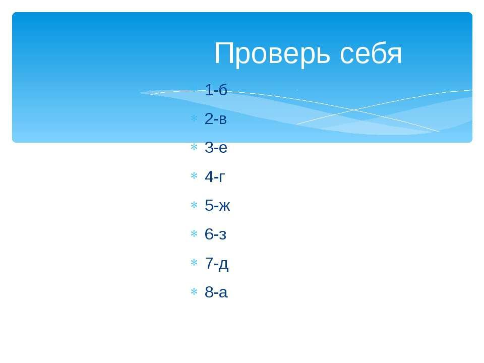 1-б 2-в 3-е 4-г 5-ж 6-з 7-д 8-а Проверь себя
