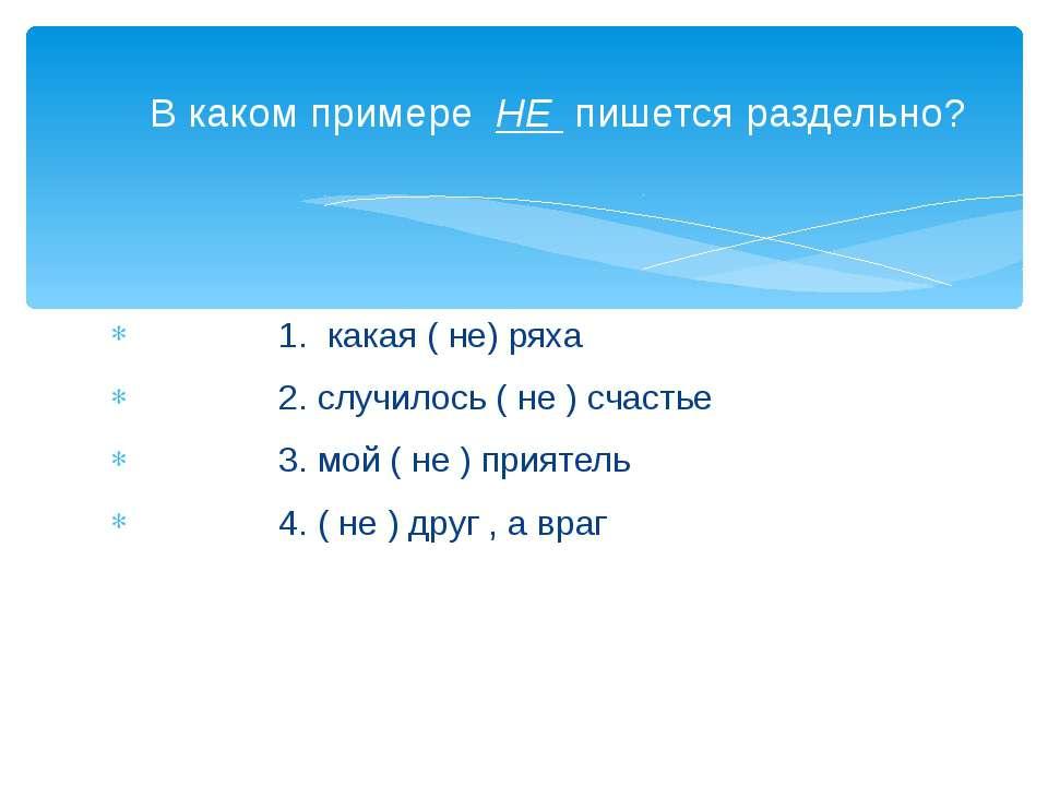 1. какая ( не) ряха 2. случилось ( не ) счастье 3. мой ( не ) приятель 4. ( н...