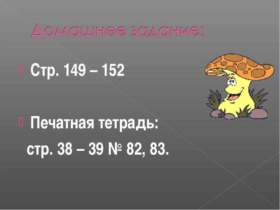 Стр. 149 – 152 Печатная тетрадь: стр. 38 – 39 № 82, 83.