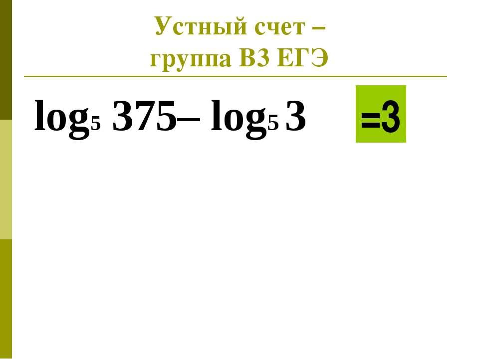 Устный счет – группа В3 ЕГЭ log5 375– log5 3 =3