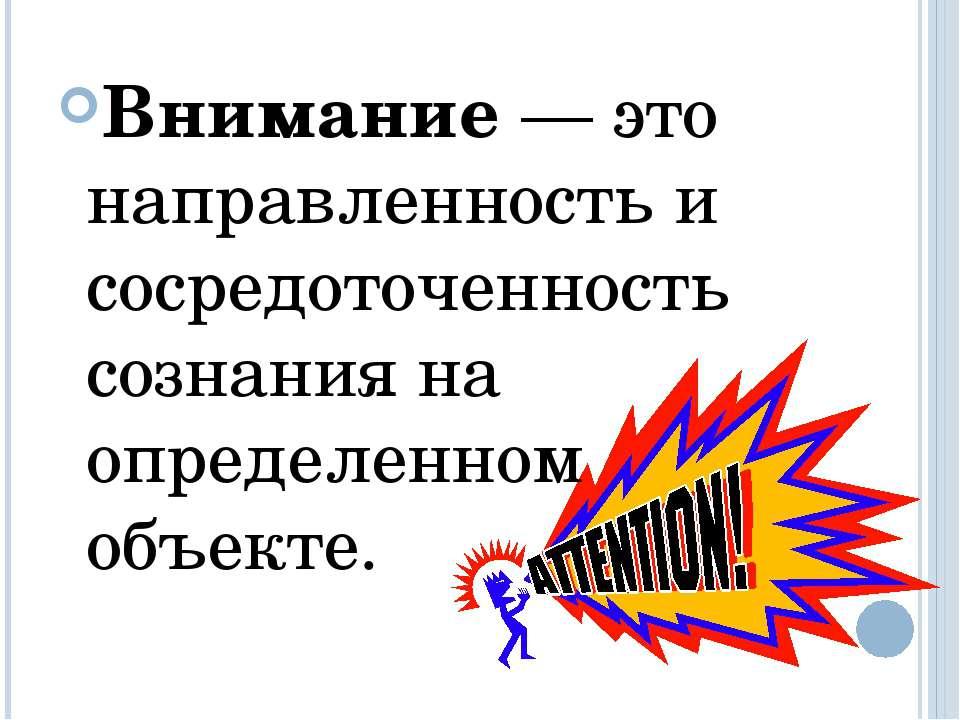 Внимание — это направленность и сосредоточенность сознания на определенном об...