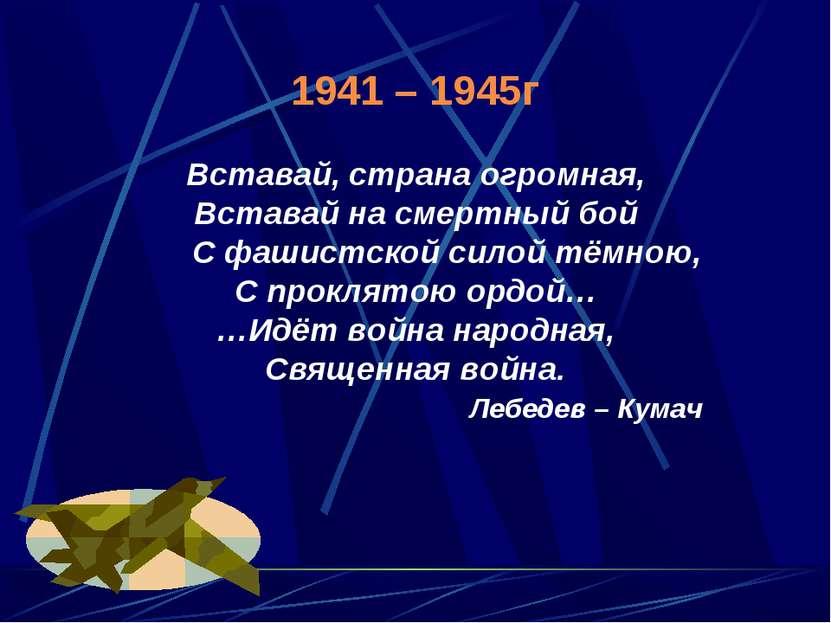1941 – 1945г Вставай, страна огромная, Вставай на смертный бой С фашистской с...