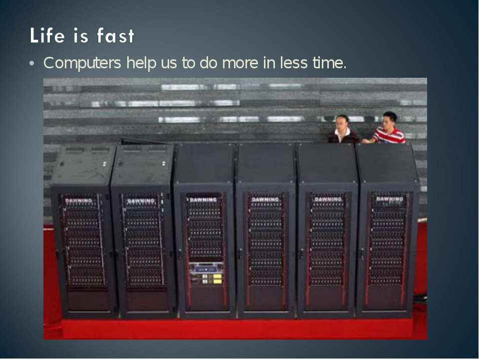 Computers help us to do more in less time.