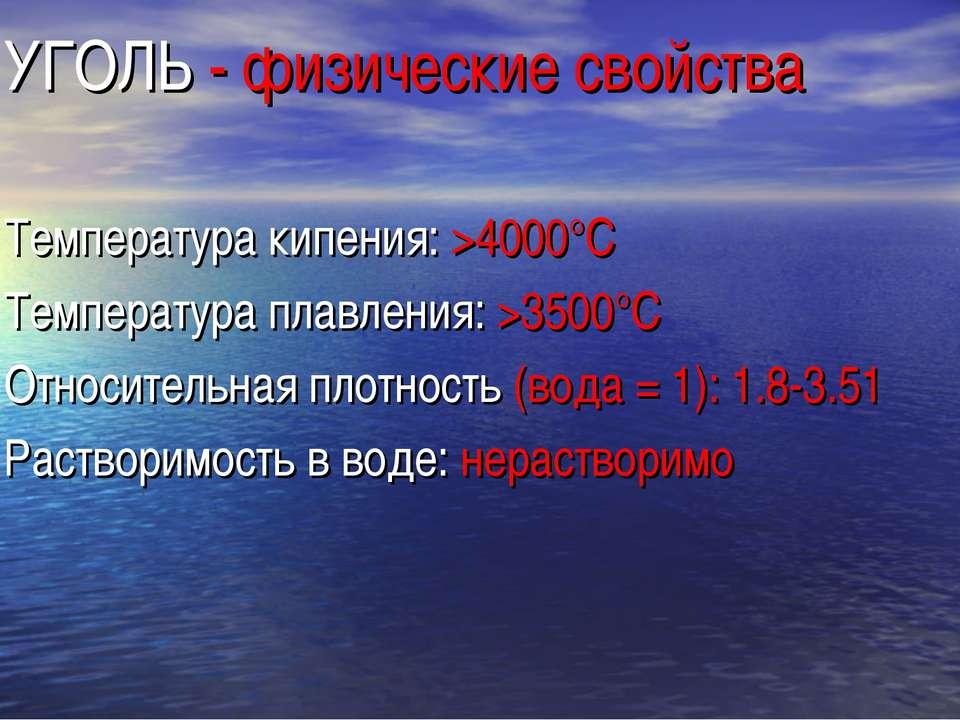 УГОЛЬ - физические свойства Температура кипения: >4000°C Температура плавлени...