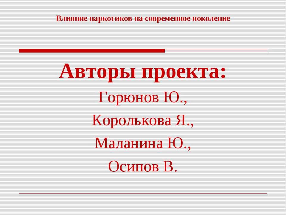 Влияние наркотиков на современное поколение Авторы проекта: Горюнов Ю., Корол...