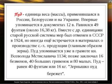Пуд - единица веса (массы), применявшаяся в России, Белоруссии и на Украине. ...