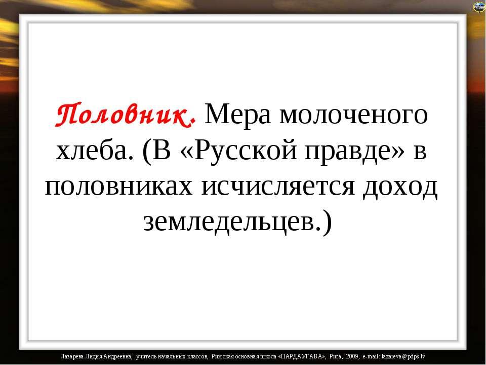 Половник. Мера молоченого хлеба. (В «Русской правде» в половниках исчисляется...