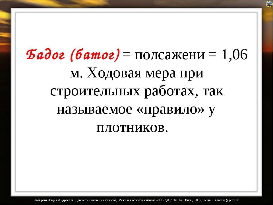 Бадог (батог) = полсажени = 1,06 м. Ходовая мера при строительных работах, та...