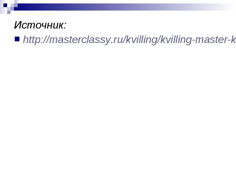 Источник: http://masterclassy.ru/kvilling/kvilling-master-klass/505-kvilling-...