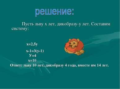 Пусть льву х лет, дикобразу-у лет. Составим систему: х=2,5у х-1=3(у-1) У=4 х=...